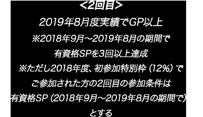 <2回目>2019年8月度実績でGP以上 ※2018年9月~2019年8月の期間で有資格SPを3回以上達成 ※ただし2018年度、初参加特別枠(12%)でご参加された方の2回目の参加条件は有資格SP(2018年9月~2019年8月の期間で)とする