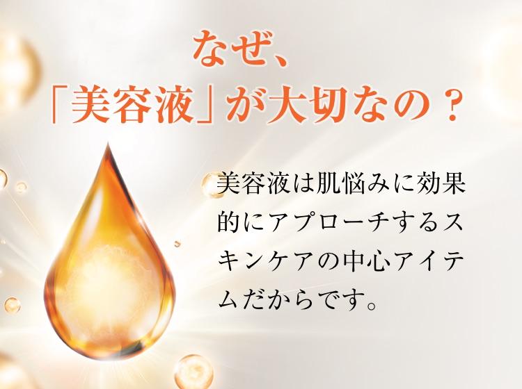 なぜ、「美容液」が大切なの?美容液は肌悩みに効果的にアプローチするスキンケアの中心アイテムだからです。